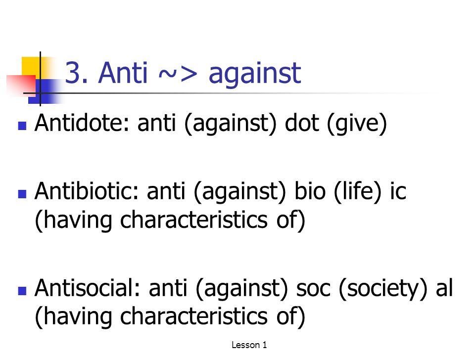 3. Anti ~> against Antidote: anti (against) dot (give) Antibiotic: anti (against) bio (life) ic (having characteristics of) Antisocial: anti (against)