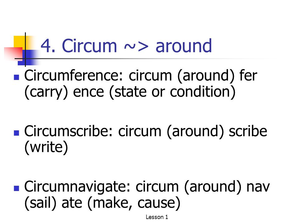 4. Circum ~> around Circumference: circum (around) fer (carry) ence (state or condition) Circumscribe: circum (around) scribe (write) Circumnavigate: