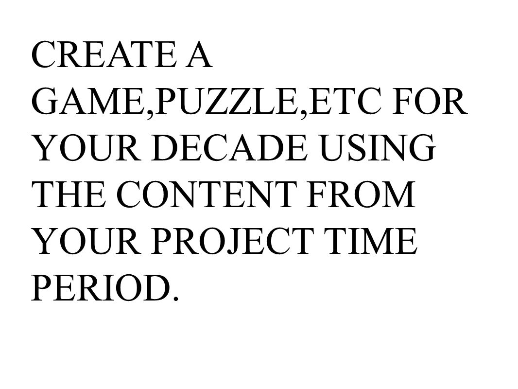 CREATE A GAME,PUZZLE,ETC FOR YOUR DECADE USING THE CONTENT FROM YOUR PROJECT TIME PERIOD.