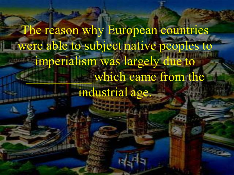 The reason why European countries were able to subject native peoples to imperialism was largely due to __________ which came from the industrial age.