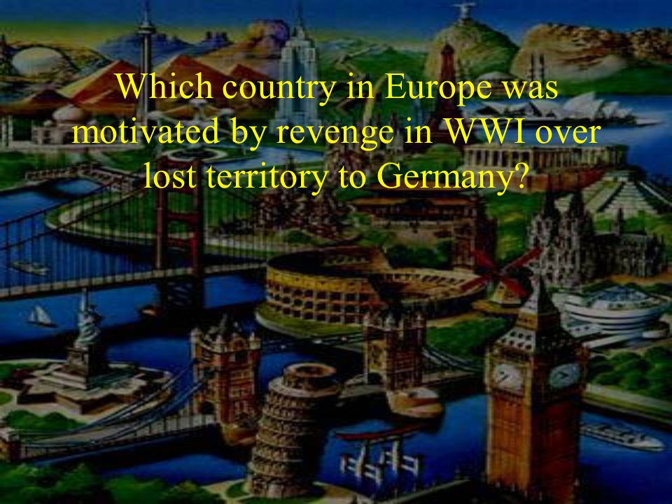 Which country in Europe was motivated by revenge in WWI over lost territory to Germany?
