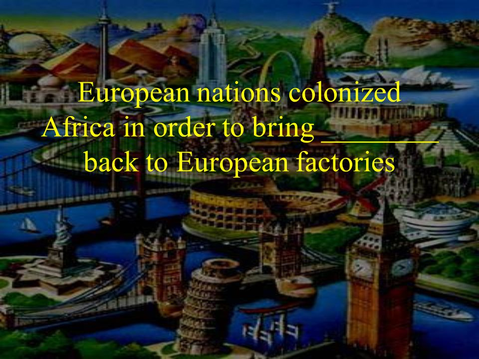 European nations colonized Africa in order to bring ________ back to European factories