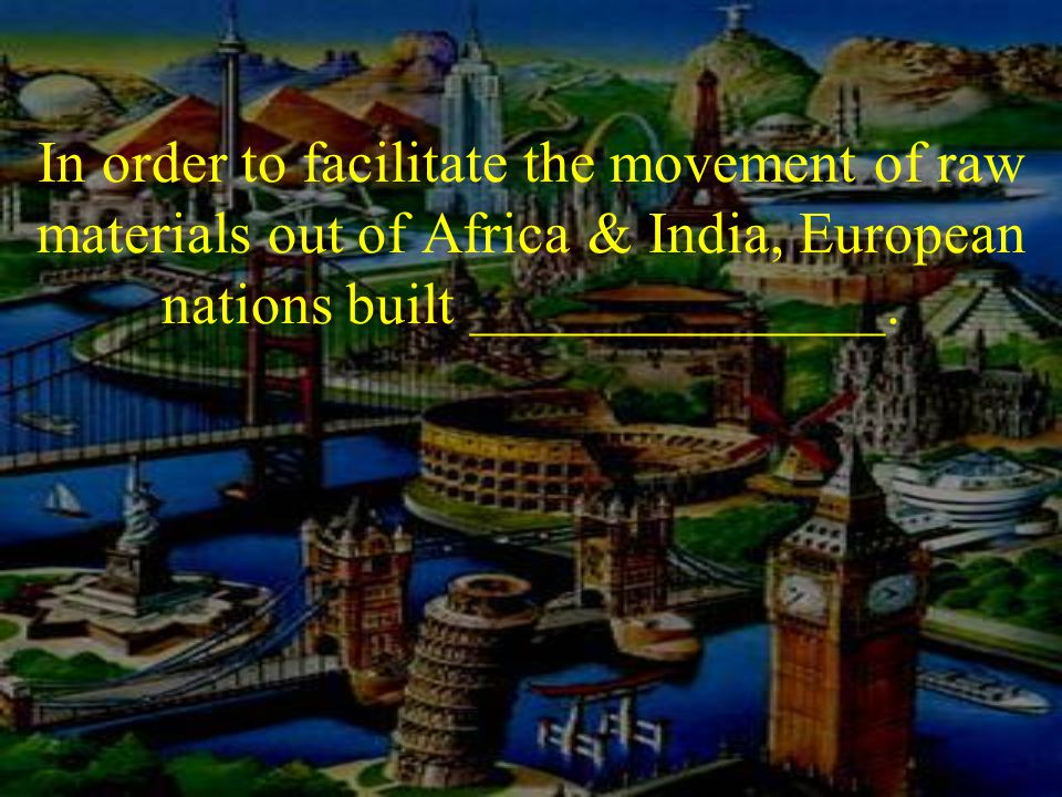 In order to facilitate the movement of raw materials out of Africa & India, European nations built ______________.