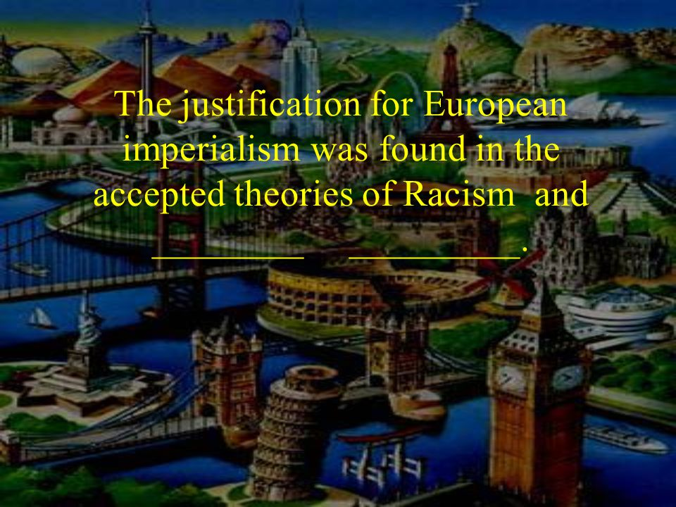 The justification for European imperialism was found in the accepted theories of Racism and ________ _________.