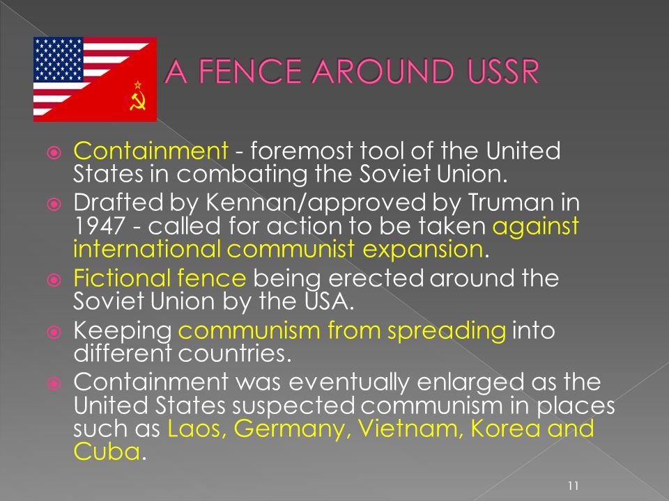  Containment - foremost tool of the United States in combating the Soviet Union.  Drafted by Kennan/approved by Truman in 1947 - called for action t