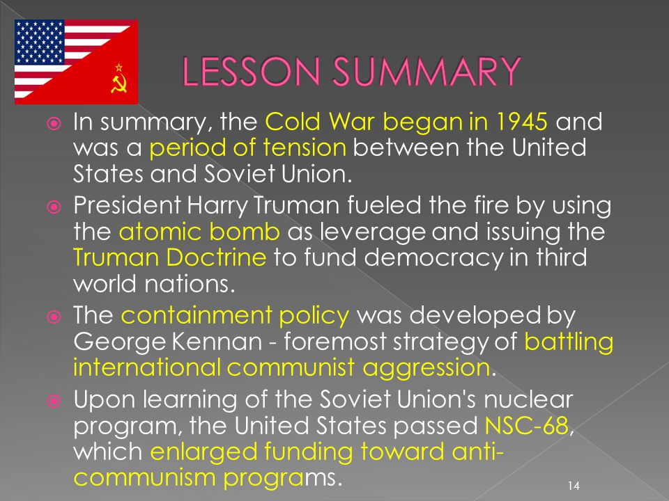  In summary, the Cold War began in 1945 and was a period of tension between the United States and Soviet Union.  President Harry Truman fueled the f