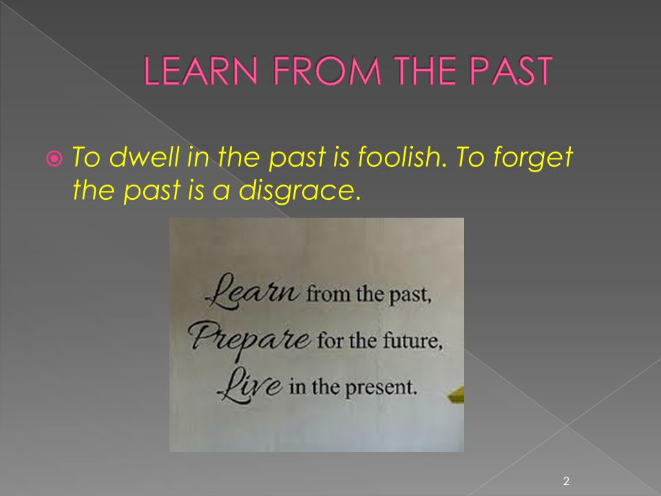  To dwell in the past is foolish. To forget the past is a disgrace. 2