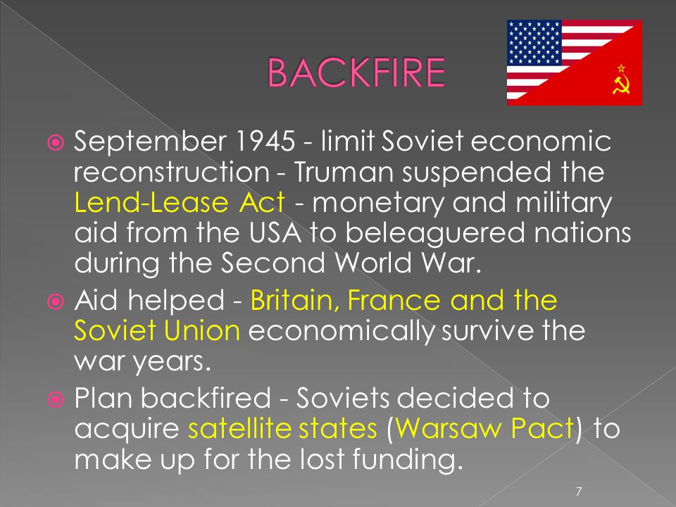  September 1945 - limit Soviet economic reconstruction - Truman suspended the Lend-Lease Act - monetary and military aid from the USA to beleaguered