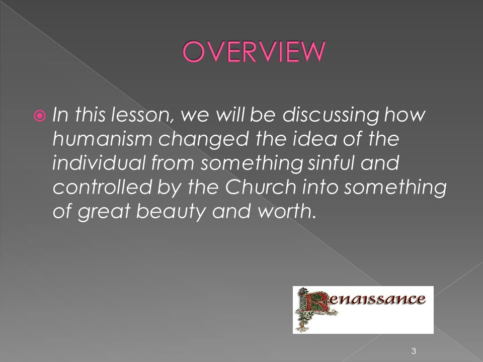  In this lesson, we will be discussing how humanism changed the idea of the individual from something sinful and controlled by the Church into something of great beauty and worth.