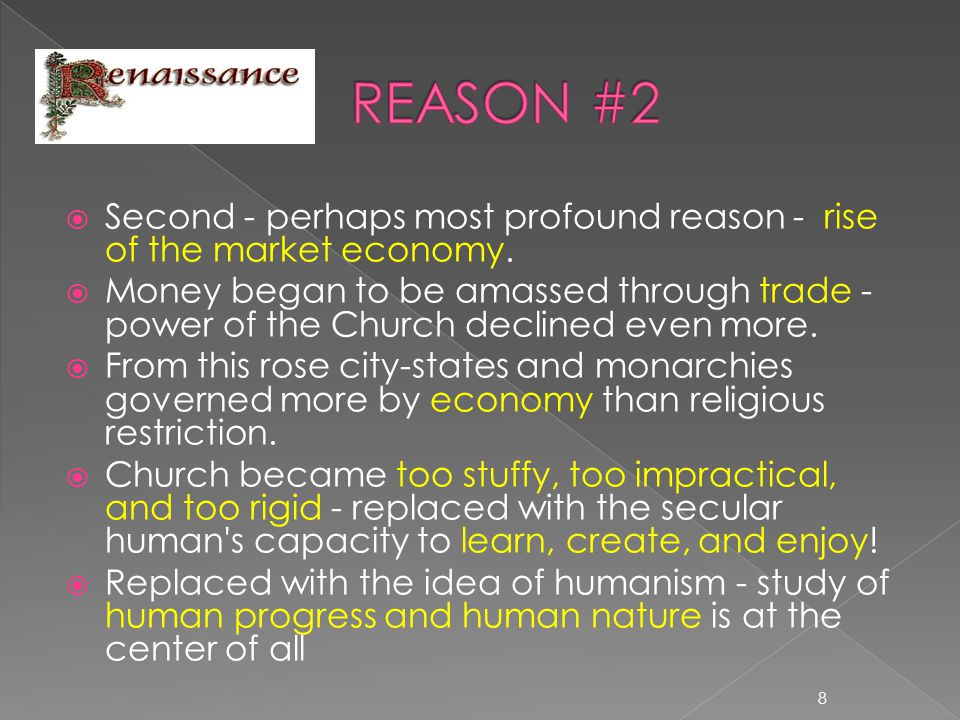  Second - perhaps most profound reason - rise of the market economy.  Money began to be amassed through trade - power of the Church declined even mo