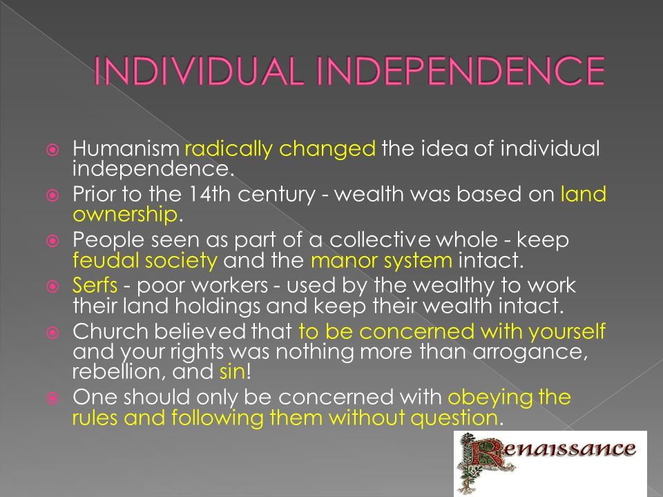  Humanism radically changed the idea of individual independence.  Prior to the 14th century - wealth was based on land ownership.  People seen as p