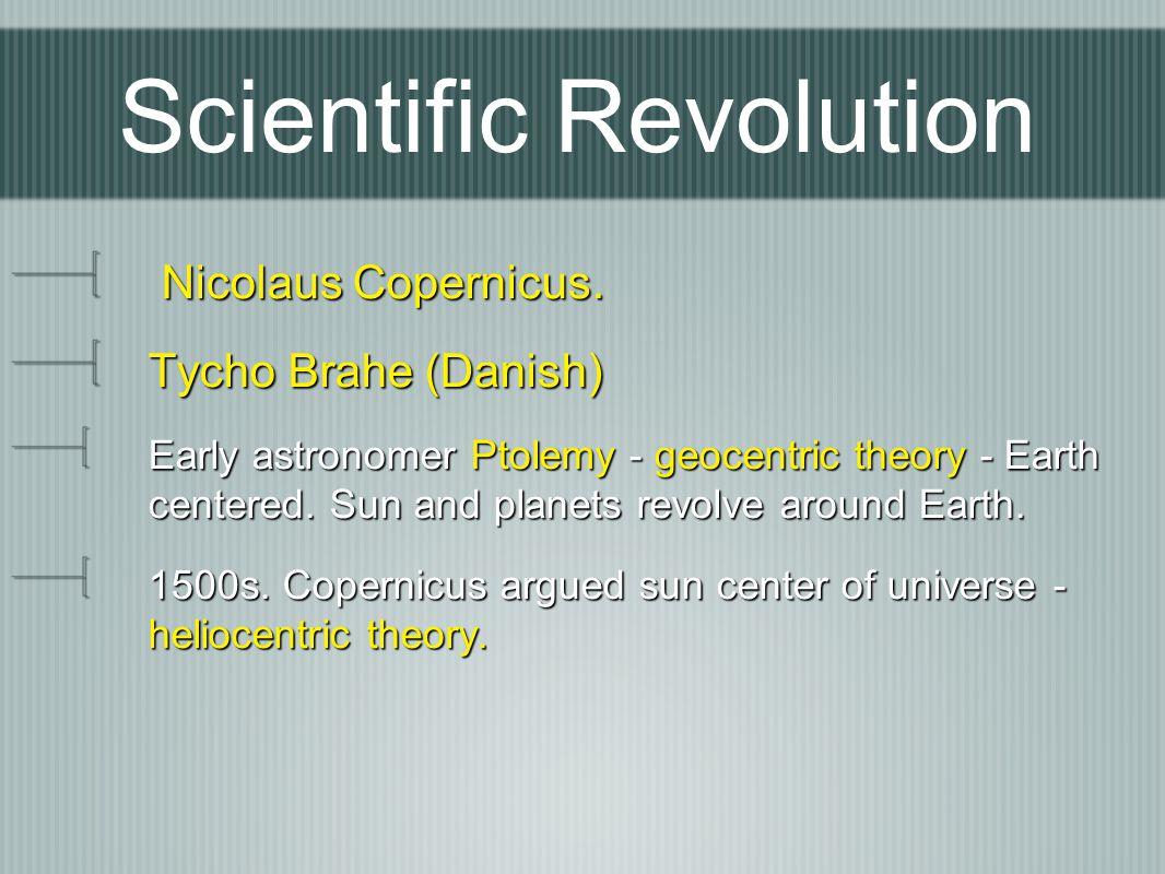 Scientific Revolution Nicolaus Copernicus. Nicolaus Copernicus. Tycho Brahe (Danish) Early astronomer Ptolemy - geocentric theory - Earth centered. Su