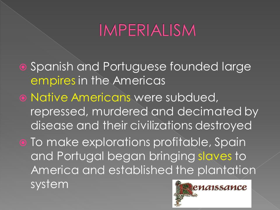  Spanish and Portuguese founded large empires in the Americas  Native Americans were subdued, repressed, murdered and decimated by disease and their
