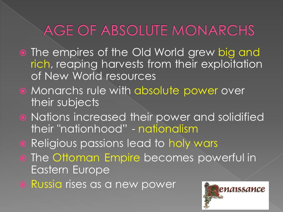  The empires of the Old World grew big and rich, reaping harvests from their exploitation of New World resources  Monarchs rule with absolute power