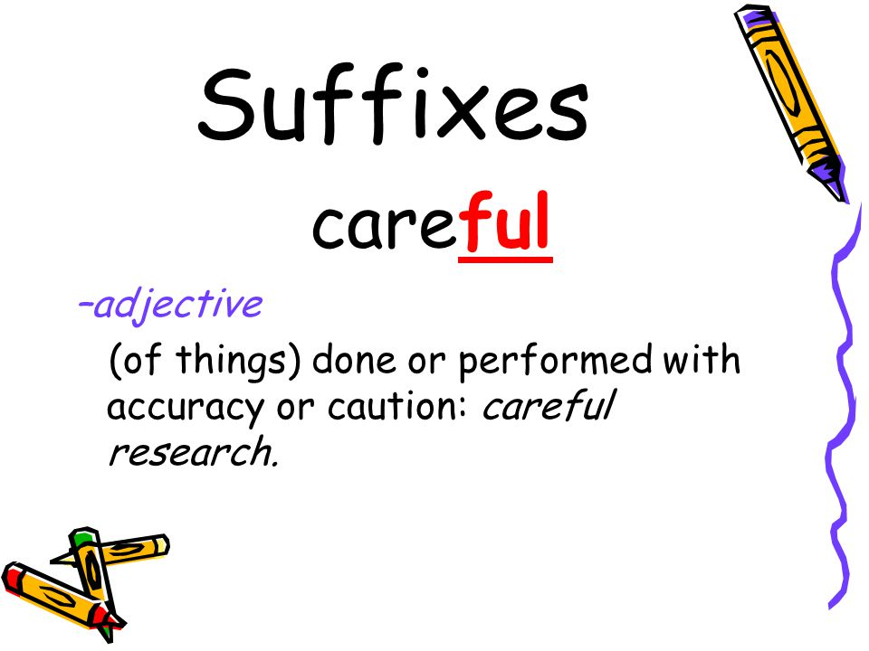 Suffixes careful –adjective (of things) done or performed with accuracy or caution: careful research.