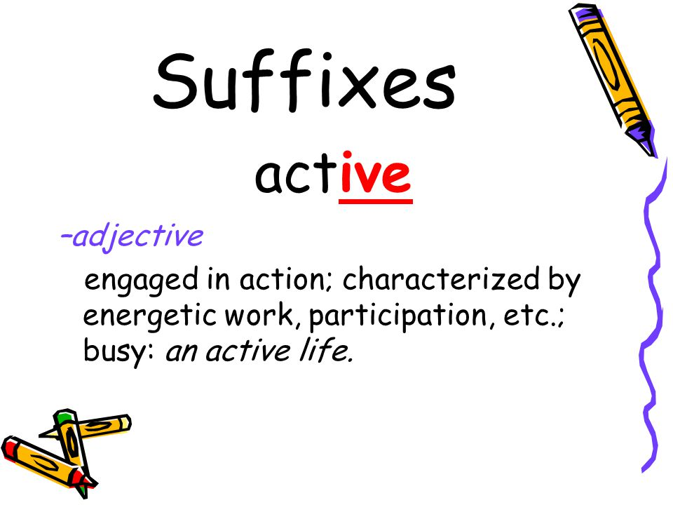Suffixes active –adjective engaged in action; characterized by energetic work, participation, etc.; busy: an active life.