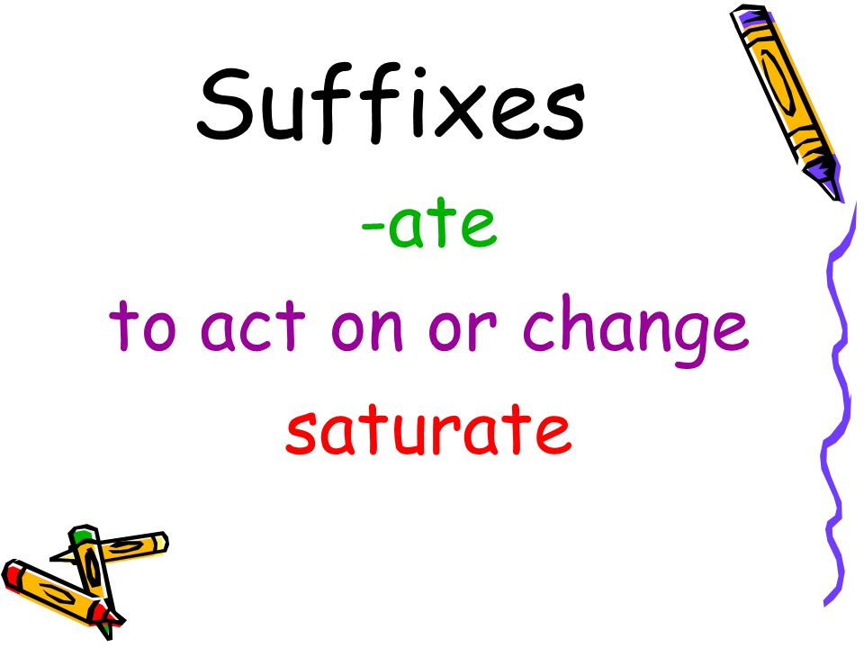 Suffixes -ate to act on or change saturate