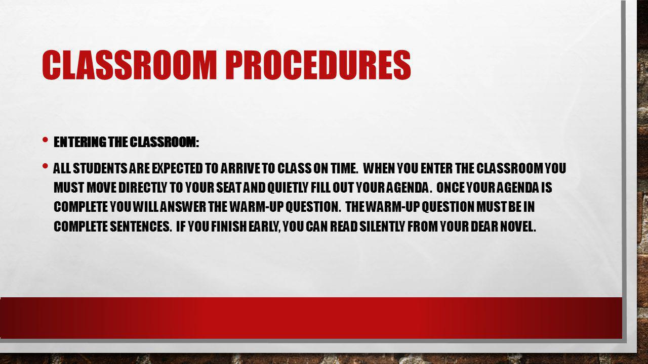 CLASSROOM PROCEDURES ENTERING THE CLASSROOM: ALL STUDENTS ARE EXPECTED TO ARRIVE TO CLASS ON TIME. WHEN YOU ENTER THE CLASSROOM YOU MUST MOVE DIRECTLY