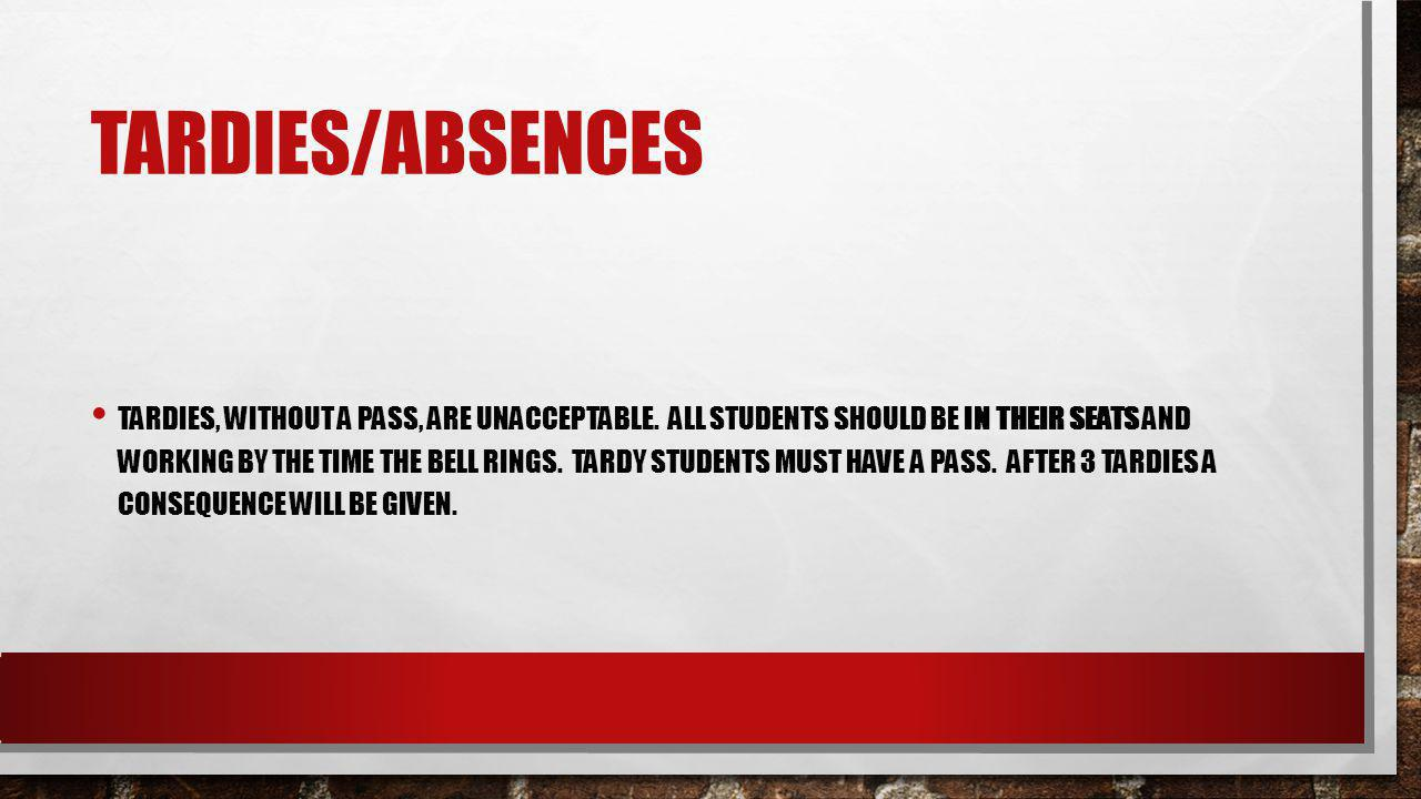 TARDIES/ABSENCES TARDIES, WITHOUT A PASS, ARE UNACCEPTABLE. ALL STUDENTS SHOULD BE IN THEIR SEATS AND WORKING BY THE TIME THE BELL RINGS. TARDY STUDEN