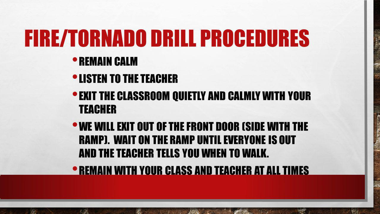 FIRE/TORNADO DRILL PROCEDURES REMAIN CALM LISTEN TO THE TEACHER EXIT THE CLASSROOM QUIETLY AND CALMLY WITH YOUR TEACHER WE WILL EXIT OUT OF THE FRONT