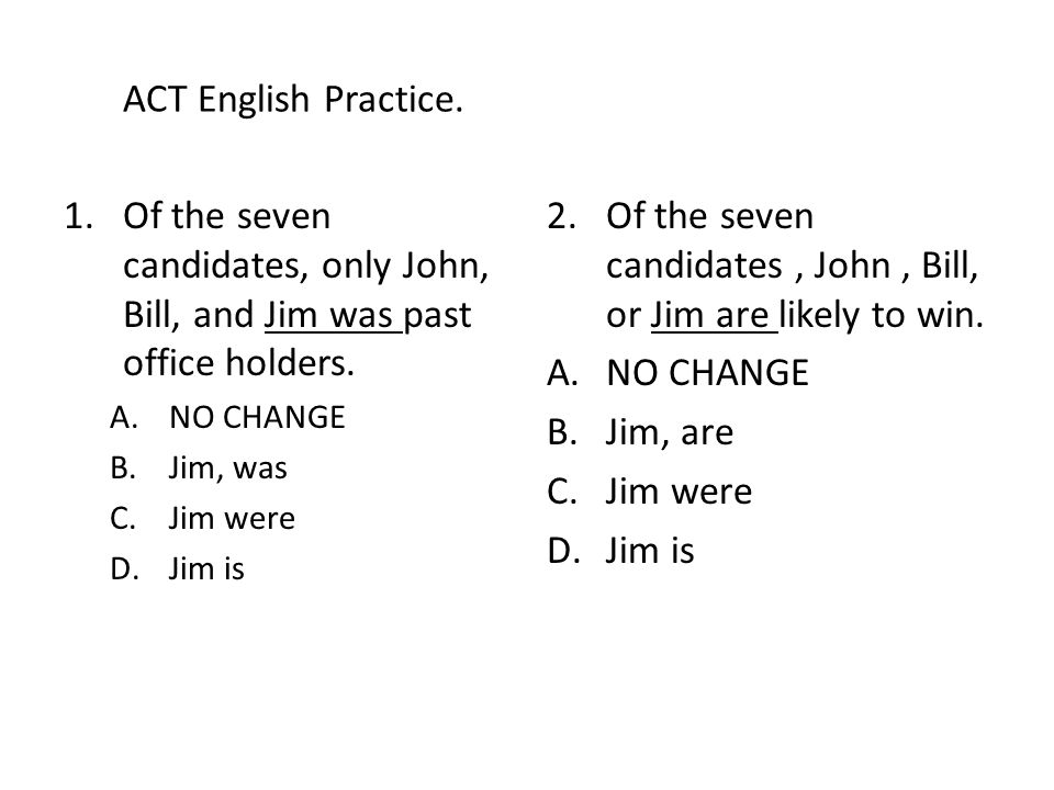 ACT English Practice. 1.Of the seven candidates, only John, Bill, and Jim was past office holders.