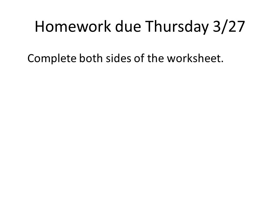 Homework due Thursday 3/27 Complete both sides of the worksheet.