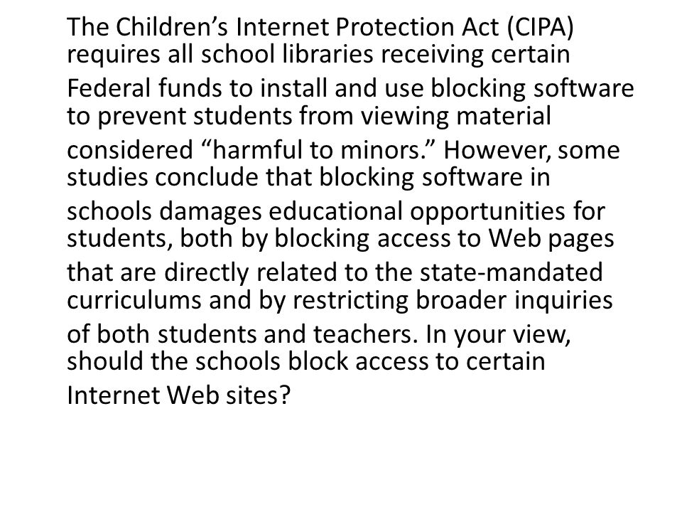 The Children's Internet Protection Act (CIPA) requires all school libraries receiving certain Federal funds to install and use blocking software to prevent students from viewing material considered harmful to minors. However, some studies conclude that blocking software in schools damages educational opportunities for students, both by blocking access to Web pages that are directly related to the state-mandated curriculums and by restricting broader inquiries of both students and teachers.