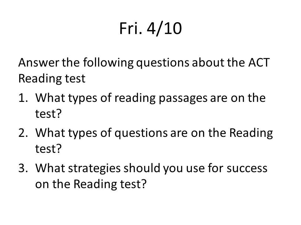 Fri. 4/10 Answer the following questions about the ACT Reading test 1.What types of reading passages are on the test? 2.What types of questions are on