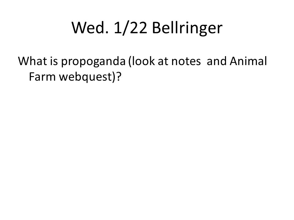 Wed. 1/22 Bellringer What is propoganda (look at notes and Animal Farm webquest)?