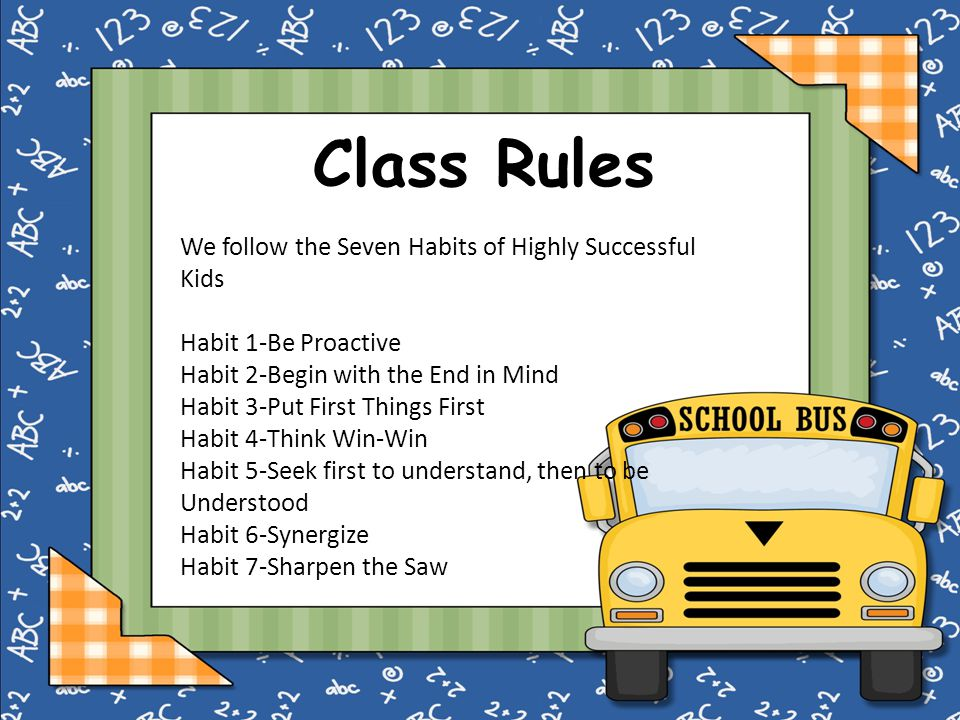 Class Rules We follow the Seven Habits of Highly Successful Kids Habit 1-Be Proactive Habit 2-Begin with the End in Mind Habit 3-Put First Things First Habit 4-Think Win-Win Habit 5-Seek first to understand, then to be Understood Habit 6-Synergize Habit 7-Sharpen the Saw