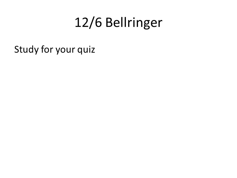 12/6 Bellringer Study for your quiz