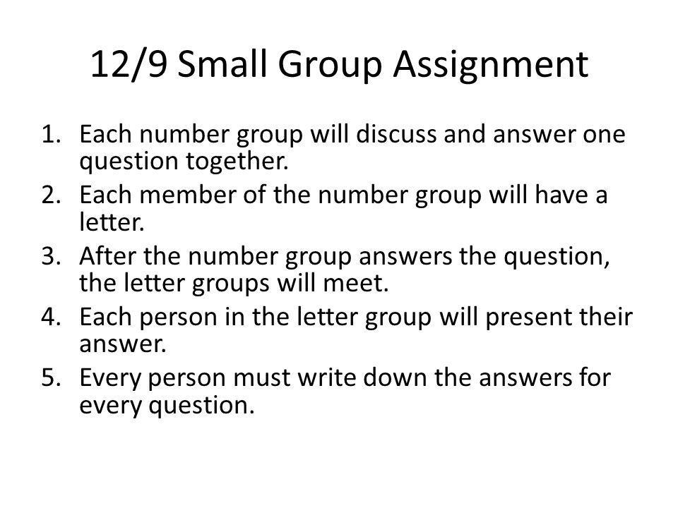 12/9 Small Group Assignment 1.Each number group will discuss and answer one question together. 2.Each member of the number group will have a letter. 3