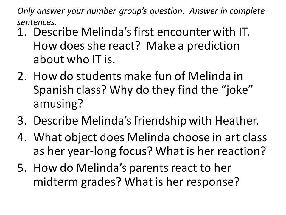 Only answer your number group's question. Answer in complete sentences. 1.Describe Melinda's first encounter with IT. How does she react? Make a predi