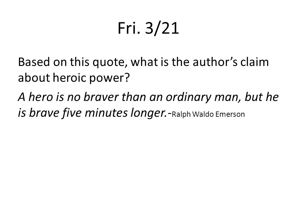 Fri. 3/21 Based on this quote, what is the author's claim about heroic power? A hero is no braver than an ordinary man, but he is brave five minutes l