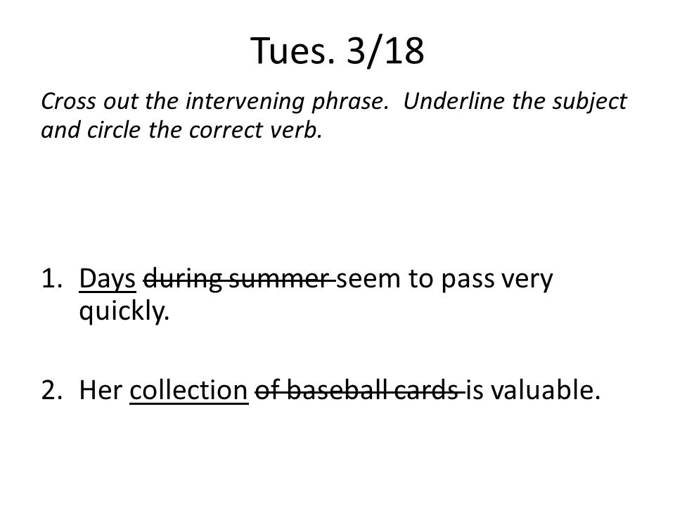 Tues. 3/18 Cross out the intervening phrase. Underline the subject and circle the correct verb. 1.Days during summer seem to pass very quickly. 2.Her