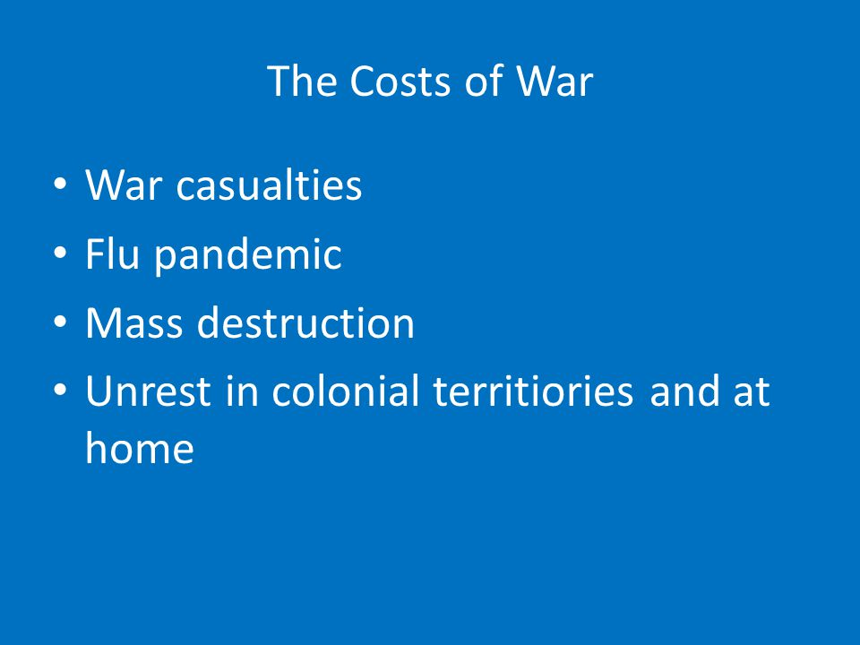 The Costs of War War casualties Flu pandemic Mass destruction Unrest in colonial territiories and at home