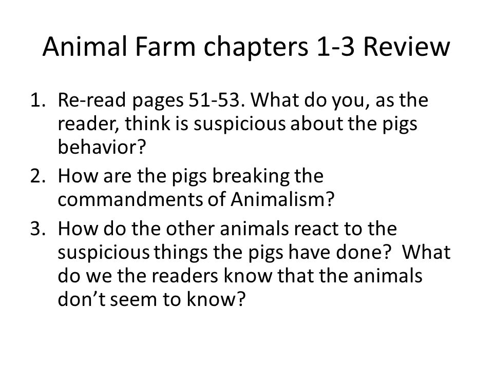 Animal Farm chapters 1-3 Review 1.Re-read pages 51-53. What do you, as the reader, think is suspicious about the pigs behavior? 2.How are the pigs bre