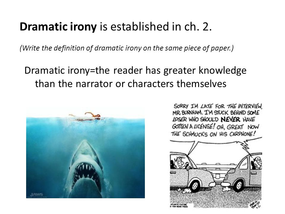 Dramatic irony is established in ch. 2. (Write the definition of dramatic irony on the same piece of paper.) Dramatic irony=the reader has greater kno