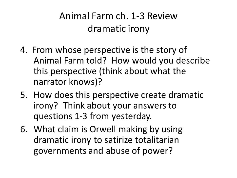 Animal Farm ch. 1-3 Review dramatic irony 4. From whose perspective is the story of Animal Farm told? How would you describe this perspective (think a