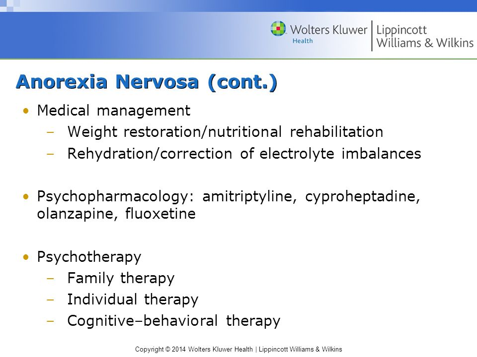 Copyright © 2014 Wolters Kluwer Health | Lippincott Williams & Wilkins Anorexia Nervosa (cont.) Medical management –Weight restoration/nutritional rehabilitation –Rehydration/correction of electrolyte imbalances Psychopharmacology: amitriptyline, cyproheptadine, olanzapine, fluoxetine Psychotherapy –Family therapy –Individual therapy –Cognitive–behavioral therapy
