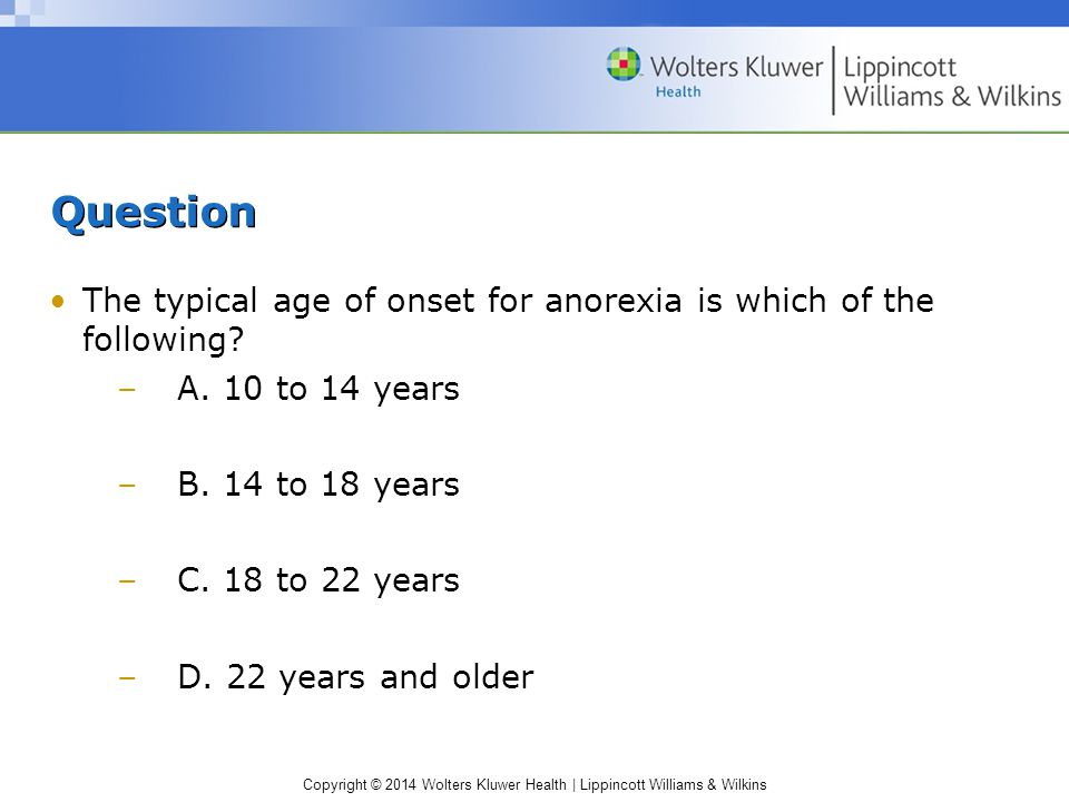Copyright © 2014 Wolters Kluwer Health | Lippincott Williams & Wilkins Question The typical age of onset for anorexia is which of the following.