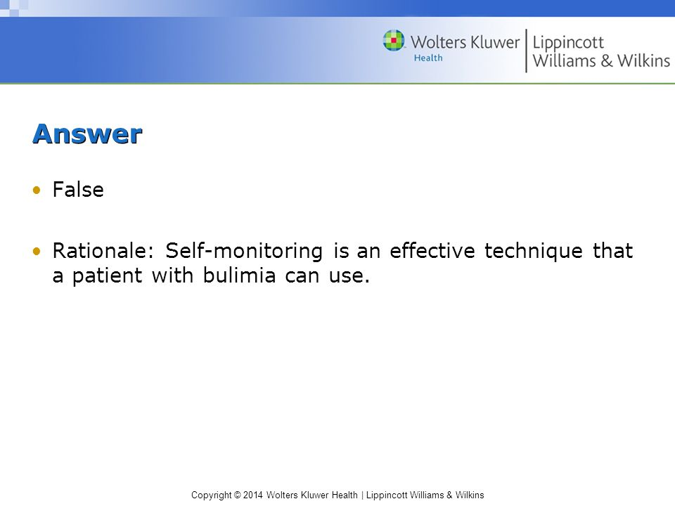 Copyright © 2014 Wolters Kluwer Health | Lippincott Williams & Wilkins Answer False Rationale: Self-monitoring is an effective technique that a patient with bulimia can use.
