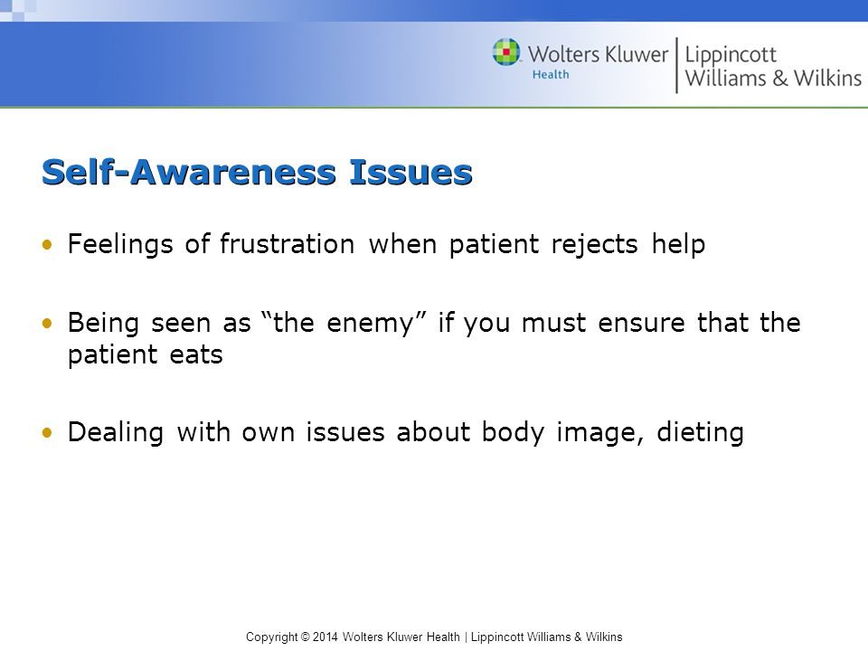 Copyright © 2014 Wolters Kluwer Health | Lippincott Williams & Wilkins Self-Awareness Issues Feelings of frustration when patient rejects help Being seen as the enemy if you must ensure that the patient eats Dealing with own issues about body image, dieting