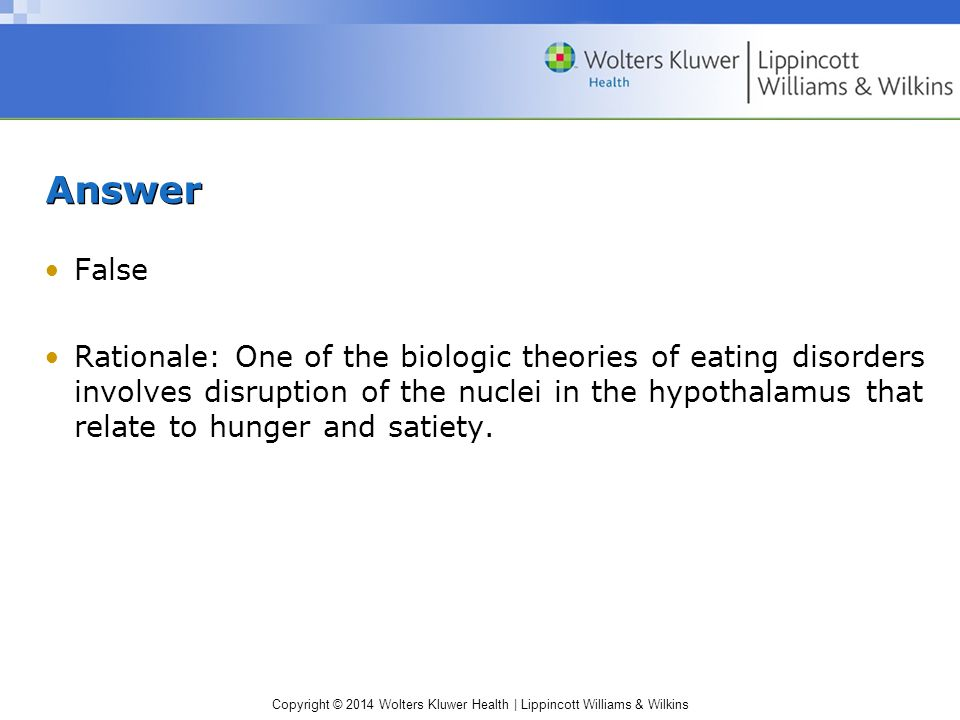 Copyright © 2014 Wolters Kluwer Health | Lippincott Williams & Wilkins Answer False Rationale: One of the biologic theories of eating disorders involves disruption of the nuclei in the hypothalamus that relate to hunger and satiety.