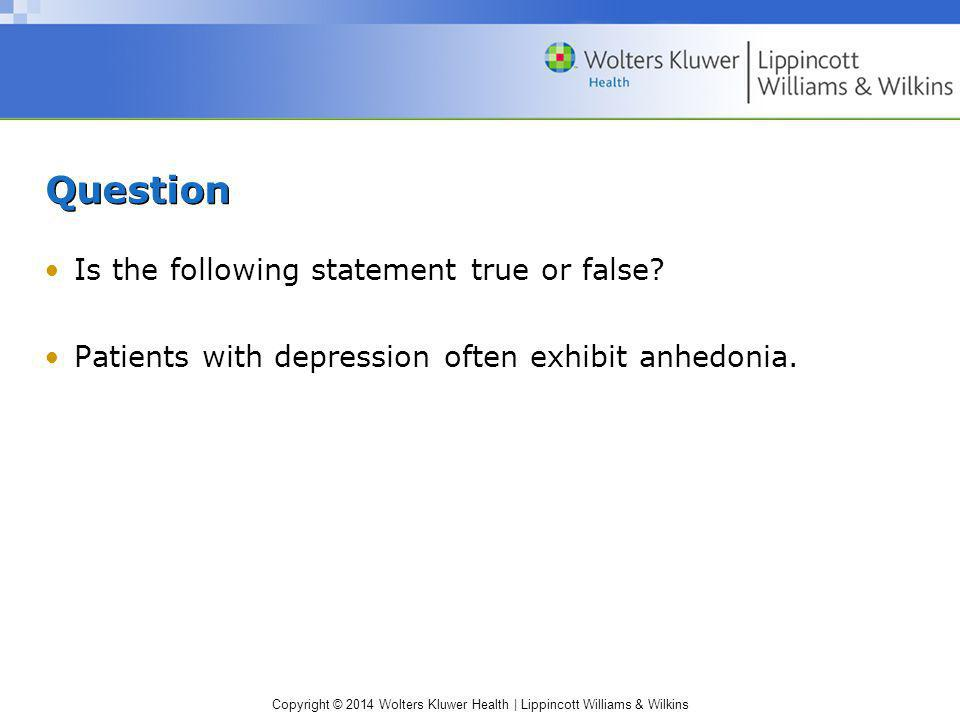 Copyright © 2014 Wolters Kluwer Health | Lippincott Williams & Wilkins Question Is the following statement true or false? Patients with depression oft