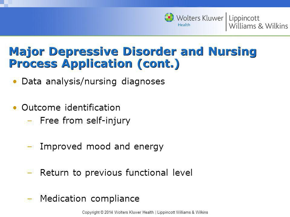Copyright © 2014 Wolters Kluwer Health | Lippincott Williams & Wilkins Major Depressive Disorder and Nursing Process Application (cont.) Data analysis