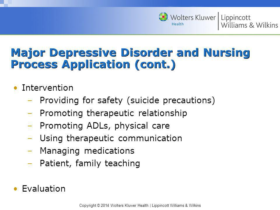 Copyright © 2014 Wolters Kluwer Health | Lippincott Williams & Wilkins Major Depressive Disorder and Nursing Process Application (cont.) Intervention
