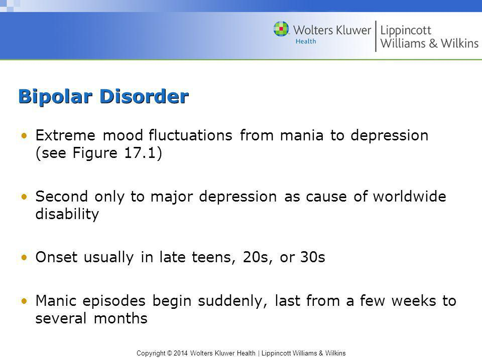Copyright © 2014 Wolters Kluwer Health | Lippincott Williams & Wilkins Bipolar Disorder Extreme mood fluctuations from mania to depression (see Figure