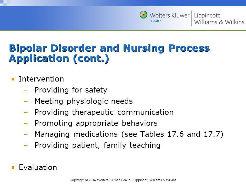 Copyright © 2014 Wolters Kluwer Health | Lippincott Williams & Wilkins Bipolar Disorder and Nursing Process Application (cont.) Intervention –Providin