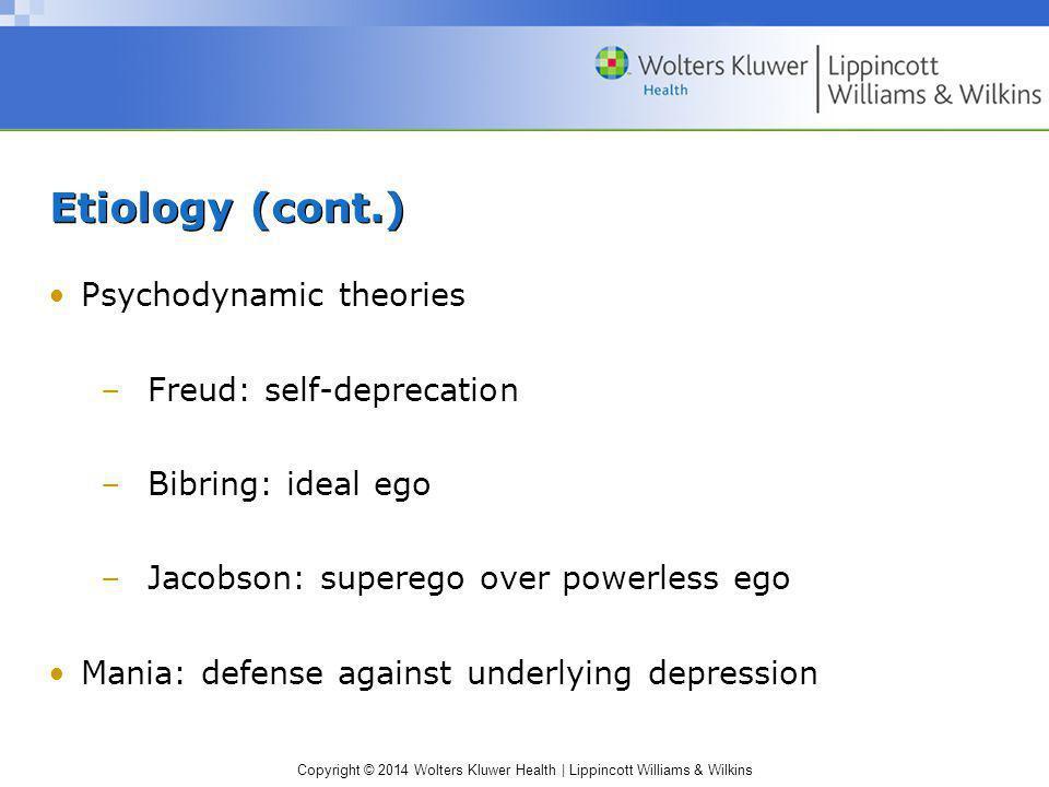 Copyright © 2014 Wolters Kluwer Health | Lippincott Williams & Wilkins Etiology (cont.) Psychodynamic theories –Freud: self-deprecation –Bibring: idea